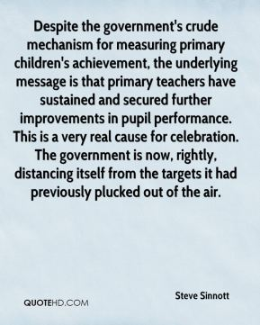 Despite the government's crude mechanism for measuring primary children's achievement, the underlying message is that primary teachers have sustained and secured further improvements in pupil performance. This is a very real cause for celebration. The government is now, rightly, distancing itself from the targets it had previously plucked out of the air.