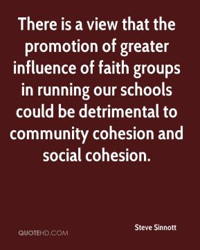 There is a view that the promotion of greater influence of faith groups in running our schools could be detrimental to community cohesion and social cohesion.