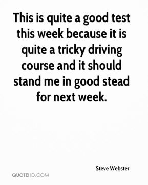 Steve Webster  - This is quite a good test this week because it is quite a tricky driving course and it should stand me in good stead for next week.
