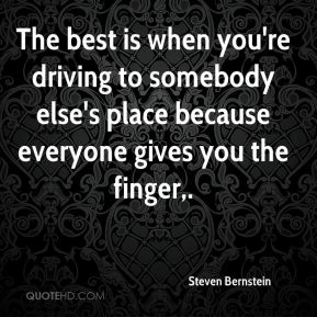 The best is when you're driving to somebody else's place because everyone gives you the finger.