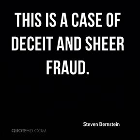 Steven Bernstein  - This is a case of deceit and sheer fraud.