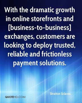 With the dramatic growth in online storefronts and [business-to-business] exchanges, customers are looking to deploy trusted, reliable and frictionless payment solutions.