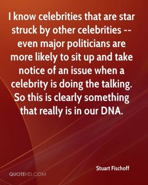 Stuart Fischoff  - I know celebrities that are star struck by other celebrities -- even major politicians are more likely to sit up and take notice of an issue when a celebrity is doing the talking. So this is clearly something that really is in our DNA.