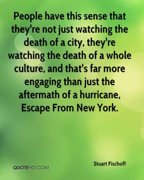 Stuart Fischoff  - People have this sense that they're not just watching the death of a city, they're watching the death of a whole culture, and that's far more engaging than just the aftermath of a hurricane, Escape From New York.