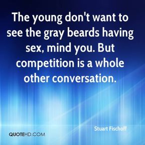 Stuart Fischoff  - The young don't want to see the gray beards having sex, mind you. But competition is a whole other conversation.