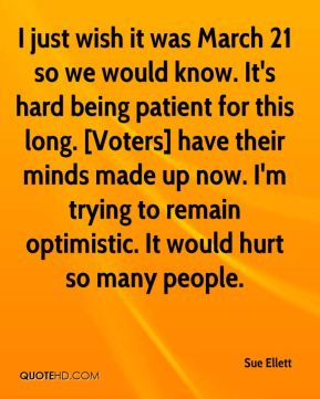 Sue Ellett  - I just wish it was March 21 so we would know. It's hard being patient for this long. [Voters] have their minds made up now. I'm trying to remain optimistic. It would hurt so many people.