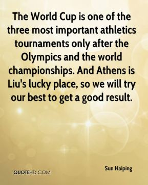 Sun Haiping  - The World Cup is one of the three most important athletics tournaments only after the Olympics and the world championships. And Athens is Liu's lucky place, so we will try our best to get a good result.