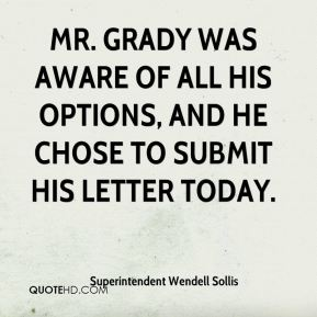 Superintendent Wendell Sollis  - Mr. Grady was aware of all his options, and he chose to submit his letter today.