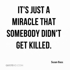 Susan Bass  - It's just a miracle that somebody didn't get killed.