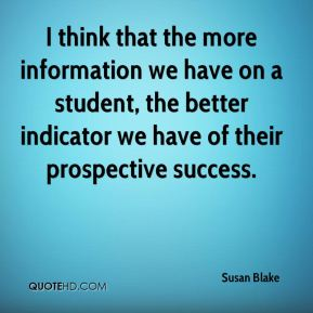 Susan Blake  - I think that the more information we have on a student, the better indicator we have of their prospective success.
