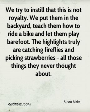 Susan Blake  - We try to instill that this is not royalty. We put them in the backyard, teach them how to ride a bike and let them play barefoot. The highlights truly are catching fireflies and picking strawberries - all those things they never thought about.