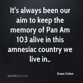 It's always been our aim to keep the memory of Pan Am 103 alive in this amnesiac country we live in.