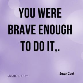 Susan Cook  - You were brave enough to do it.