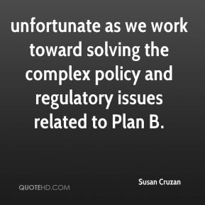 Susan Cruzan  - unfortunate as we work toward solving the complex policy and regulatory issues related to Plan B.