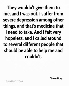 Susan Gray  - They wouldn't give them to me, and I was out. I suffer from severe depression among other things, and that's medicine that I need to take. And I felt very hopeless, and I called around to several different people that should be able to help me and couldn't.