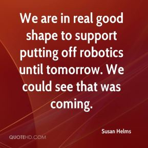 We are in real good shape to support putting off robotics until tomorrow. We could see that was coming.