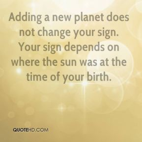 Susan Miller  - Adding a new planet does not change your sign. Your sign depends on where the sun was at the time of your birth.