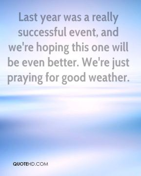 Susan Miller  - Last year was a really successful event, and we're hoping this one will be even better. We're just praying for good weather.