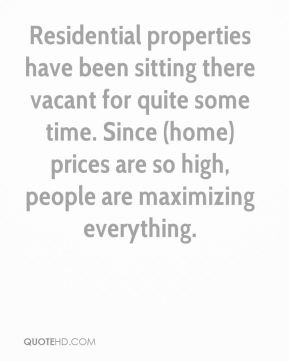 Susan Miller  - Residential properties have been sitting there vacant for quite some time. Since (home) prices are so high, people are maximizing everything.