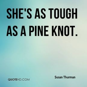 Susan Thurman  - She's as tough as a pine knot.