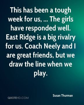 Susan Thurman  - This has been a tough week for us, ... The girls have responded well. East Ridge is a big rivalry for us. Coach Neely and I are great friends, but we draw the line when we play.