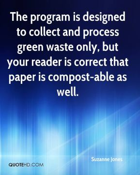 Suzanne Jones  - The program is designed to collect and process green waste only, but your reader is correct that paper is compost-able as well.