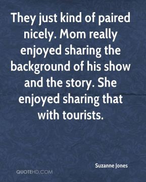 Suzanne Jones  - They just kind of paired nicely. Mom really enjoyed sharing the background of his show and the story. She enjoyed sharing that with tourists.