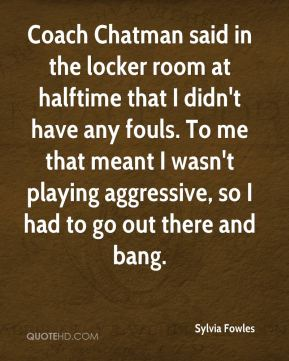 Sylvia Fowles  - Coach Chatman said in the locker room at halftime that I didn't have any fouls. To me that meant I wasn't playing aggressive, so I had to go out there and bang.