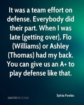 Sylvia Fowles  - It was a team effort on defense. Everybody did their part. When I was late (getting over), Flo (Williams) or Ashley (Thomas) had my back. You can give us an A+ to play defense like that.