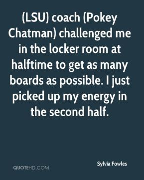 Sylvia Fowles  - (LSU) coach (Pokey Chatman) challenged me in the locker room at halftime to get as many boards as possible. I just picked up my energy in the second half.