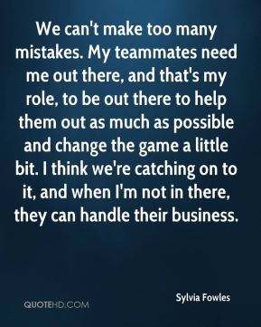 Sylvia Fowles  - We can't make too many mistakes. My teammates need me out there, and that's my role, to be out there to help them out as much as possible and change the game a little bit. I think we're catching on to it, and when I'm not in there, they can handle their business.