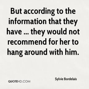 Sylvie Bordelais  - But according to the information that they have ... they would not recommend for her to hang around with him.
