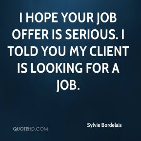 I hope your job offer is serious. I told you my client is looking for a job.