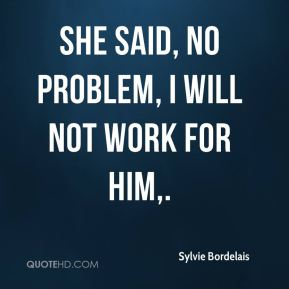 She said, no problem, I will not work for him.