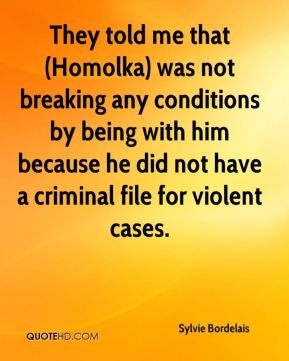 They told me that (Homolka) was not breaking any conditions by being with him because he did not have a criminal file for violent cases.