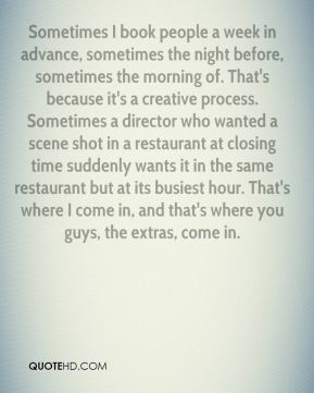 Tammy Smith  - Sometimes I book people a week in advance, sometimes the night before, sometimes the morning of. That's because it's a creative process. Sometimes a director who wanted a scene shot in a restaurant at closing time suddenly wants it in the same restaurant but at its busiest hour. That's where I come in, and that's where you guys, the extras, come in.