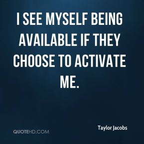 Taylor Jacobs  - I see myself being available if they choose to activate me.