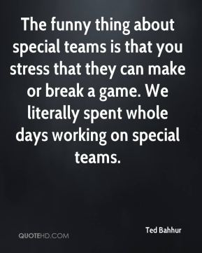 Ted Bahhur  - The funny thing about special teams is that you stress that they can make or break a game. We literally spent whole days working on special teams.