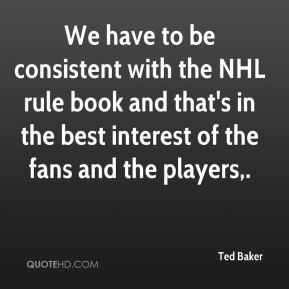 Ted Baker  - We have to be consistent with the NHL rule book and that's in the best interest of the fans and the players.