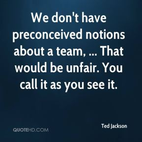 Ted Jackson  - We don't have preconceived notions about a team, ... That would be unfair. You call it as you see it.