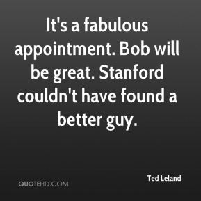Ted Leland  - It's a fabulous appointment. Bob will be great. Stanford couldn't have found a better guy.
