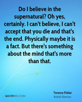 Do I believe in the supernatural? Oh yes, certainly. I can't believe, I can't accept that you die and that's the end. Physically maybe it is a fact. But there's something about the mind that's more than that.