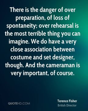 Terence Fisher - There is the danger of over preparation, of loss of spontaneity; over rehearsal is the most terrible thing you can imagine. We do have a very close association between costume and set designer, though. And the cameraman is very important, of course.