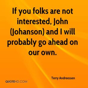 Terry Andreessen  - If you folks are not interested, John (Johanson) and I will probably go ahead on our own.