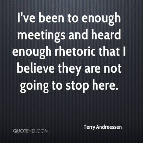 I've been to enough meetings and heard enough rhetoric that I believe they are not going to stop here.