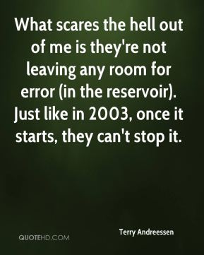 What scares the hell out of me is they're not leaving any room for error (in the reservoir). Just like in 2003, once it starts, they can't stop it.