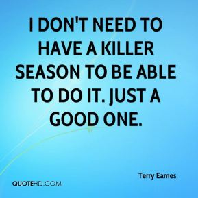 Terry Eames  - I don't need to have a killer season to be able to do it. Just a good one.