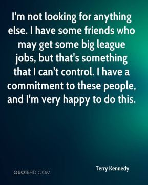 I'm not looking for anything else. I have some friends who may get some big league jobs, but that's something that I can't control. I have a commitment to these people, and I'm very happy to do this.