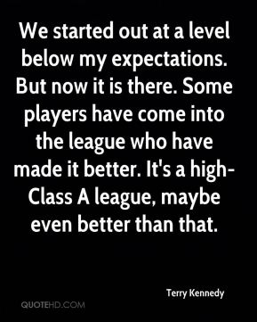 We started out at a level below my expectations. But now it is there. Some players have come into the league who have made it better. It's a high-Class A league, maybe even better than that.