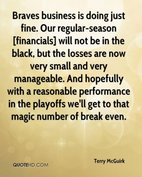 Terry McGuirk  - Braves business is doing just fine. Our regular-season [financials] will not be in the black, but the losses are now very small and very manageable. And hopefully with a reasonable performance in the playoffs we'll get to that magic number of break even.